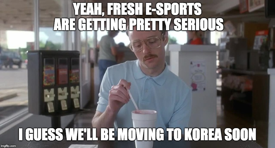 Napoleon Dynamite Pretty Serious | YEAH, FRESH E-SPORTS ARE GETTING PRETTY SERIOUS I GUESS WE'LL BE MOVING TO KOREA SOON | image tagged in napoleon dynamite pretty serious | made w/ Imgflip meme maker