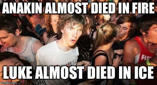 So was Star Wars the original Game of Thrones? | ANAKIN ALMOST DIED IN FIRE LUKE ALMOST DIED IN ICE | image tagged in memes,sudden clarity clarence | made w/ Imgflip meme maker