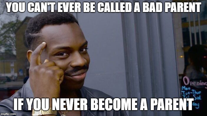 Roll Safe Think About It Meme | YOU CAN'T EVER BE CALLED A BAD PARENT IF YOU NEVER BECOME A PARENT | image tagged in memes,roll safe think about it | made w/ Imgflip meme maker