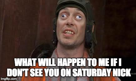 Crazy Eyes | WHAT WILL HAPPEN TO ME IF I DON'T SEE YOU ON SATURDAY NICK | image tagged in crazy eyes | made w/ Imgflip meme maker