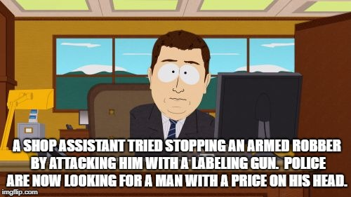 Aaaaand Its Gone Meme | A SHOP ASSISTANT TRIED STOPPING AN ARMED ROBBER BY ATTACKING HIM WITH A LABELING GUN.  POLICE ARE NOW LOOKING FOR A MAN WITH A PRICE ON HIS  | image tagged in memes,aaaaand its gone | made w/ Imgflip meme maker