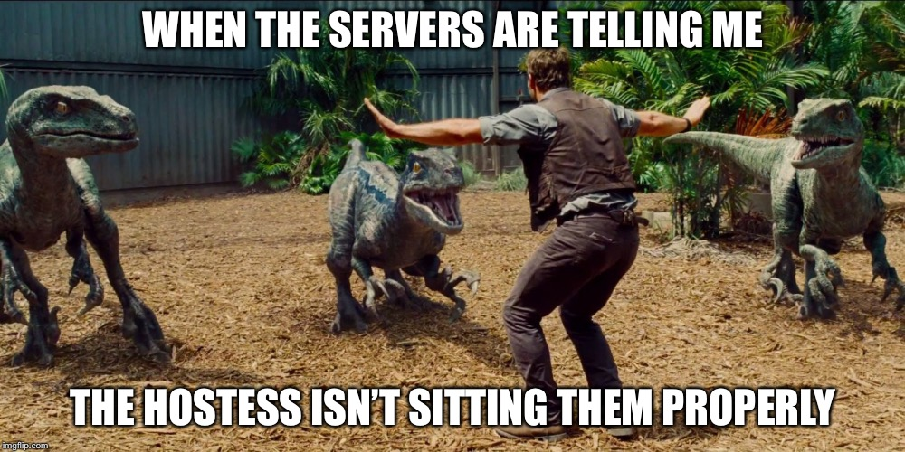 Angry waiters | WHEN THE SERVERS ARE TELLING ME THE HOSTESS ISN'T SITTING THEM PROPERLY | image tagged in jurassic park raptor,restaurant,waiter,angry waitress,memes | made w/ Imgflip meme maker