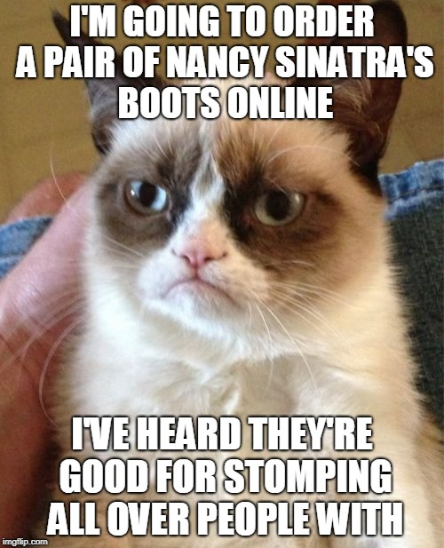 One of these days | I'M GOING TO ORDER A PAIR OF NANCY SINATRA'S BOOTS ONLINE I'VE HEARD THEY'RE GOOD FOR STOMPING ALL OVER PEOPLE WITH | image tagged in memes,grumpy cat,nancy sinatra,boots are made for walking,musically malicious grumpy cat,puss in boots | made w/ Imgflip meme maker