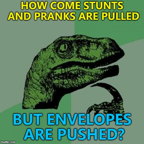However much an envelope is pushed - it will always be stationary... :) | HOW COME STUNTS AND PRANKS ARE PULLED BUT ENVELOPES ARE PUSHED? | image tagged in memes,philosoraptor,stunts,pranks,sayings | made w/ Imgflip meme maker
