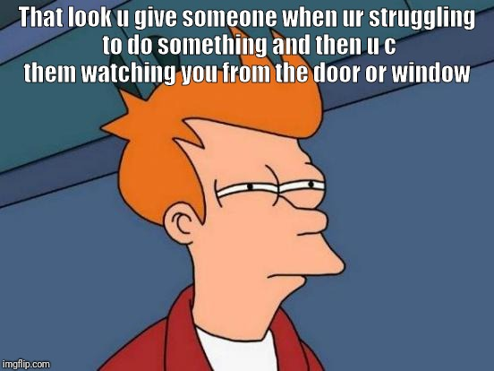 Futurama Fry Meme | That look u give someone when ur struggling to do something and then u c them watching you from the door or window | image tagged in memes,futurama fry | made w/ Imgflip meme maker