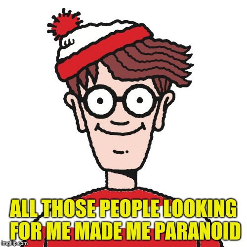 Where's Waldo | ALL THOSE PEOPLE LOOKING FOR ME MADE ME PARANOID | image tagged in where's waldo | made w/ Imgflip meme maker