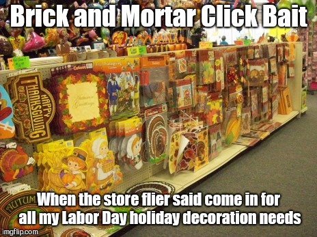 Brick and Mortar Click Bait When the store flier said come in for all my Labor Day holiday decoration needs | image tagged in brick and mortar click bait,false advertising | made w/ Imgflip meme maker