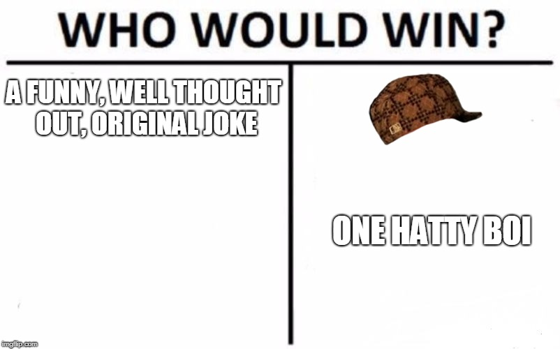 Who Would Win? Meme | A FUNNY, WELL THOUGHT OUT, ORIGINAL JOKE ONE HATTY BOI | image tagged in memes,who would win,scumbag | made w/ Imgflip meme maker