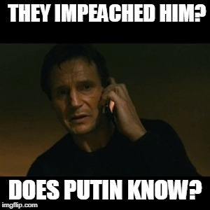 Liam Neeson Taken Meme | THEY IMPEACHED HIM? DOES PUTIN KNOW? | image tagged in memes,liam neeson taken | made w/ Imgflip meme maker