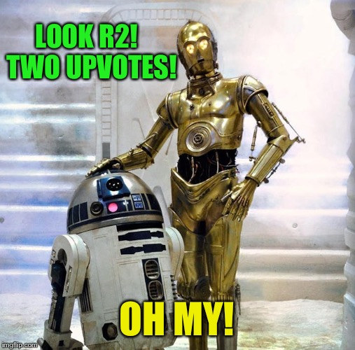 LOOK R2!  TWO UPVOTES! OH MY! | made w/ Imgflip meme maker
