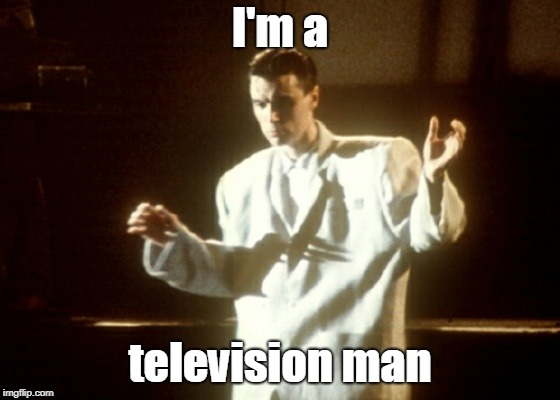I'm a television man | made w/ Imgflip meme maker