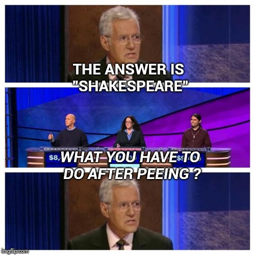 "How did this guy get on my favorite show ? | THE ANSWER IS ""SHAKESPEARE"" WHAT YOU HAVE TO DO AFTER PEEING ? 
