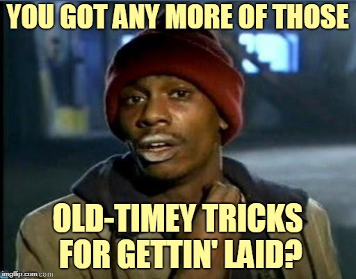you got anymore | YOU GOT ANY MORE OF THOSE OLD-TIMEY TRICKS FOR GETTIN' LAID? | image tagged in you got anymore | made w/ Imgflip meme maker