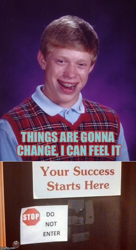 Well, maybe tomorrow. | THINGS ARE GONNA CHANGE, I CAN FEEL IT | image tagged in bad luck brian,success,memes,funny | made w/ Imgflip meme maker