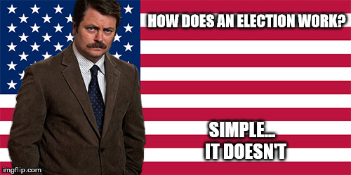 HOW DOES AN ELECTION WORK? SIMPLE...  IT DOESN'T | image tagged in ron swanson | made w/ Imgflip meme maker