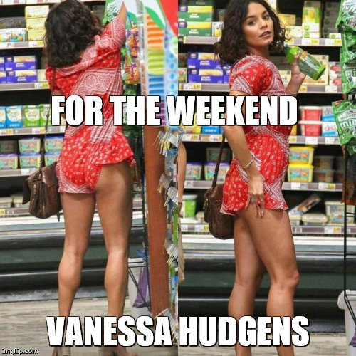 FOR THE WEEKEND VANESSA HUDGENS | image tagged in vanessa hudgens | made w/ Imgflip meme maker