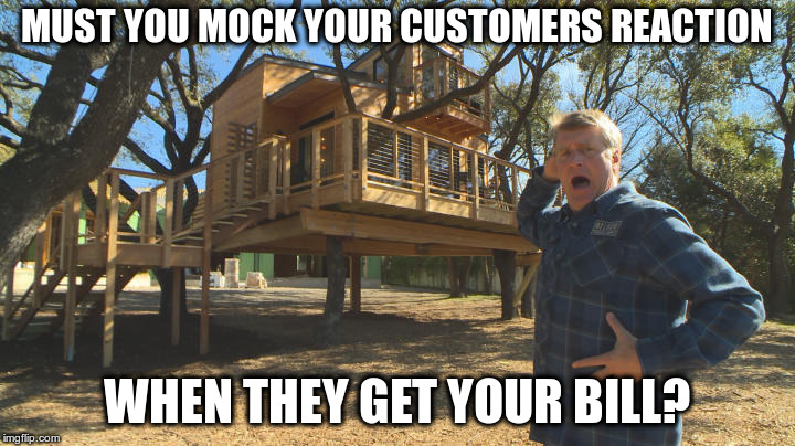 Great Work, But... | MUST YOU MOCK YOUR CUSTOMERS REACTION WHEN THEY GET YOUR BILL? | image tagged in treehouse | made w/ Imgflip meme maker