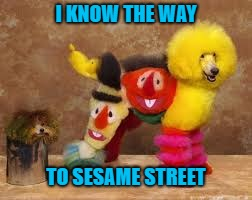 I KNOW THE WAY TO SESAME STREET | made w/ Imgflip meme maker