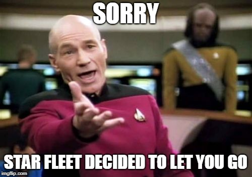 Picard Wtf Meme | SORRY STAR FLEET DECIDED TO LET YOU GO | image tagged in memes,picard wtf | made w/ Imgflip meme maker