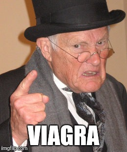 Back In My Day Meme | VIAGRA | image tagged in memes,back in my day | made w/ Imgflip meme maker