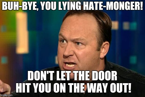 Alex Jones | BUH-BYE, YOU LYING HATE-MONGER! DON'T LET THE DOOR HIT YOU ON THE WAY OUT! | image tagged in alex jones | made w/ Imgflip meme maker