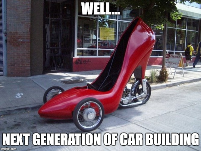 shoe car | WELL... NEXT GENERATION OF CAR BUILDING | image tagged in shoe car | made w/ Imgflip meme maker