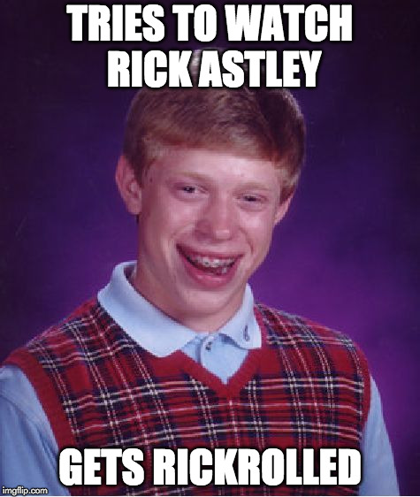Bad Luck Brian Meme | TRIES TO WATCH RICK ASTLEY GETS RICKROLLED | image tagged in memes,bad luck brian,rick astley,rickroll | made w/ Imgflip meme maker