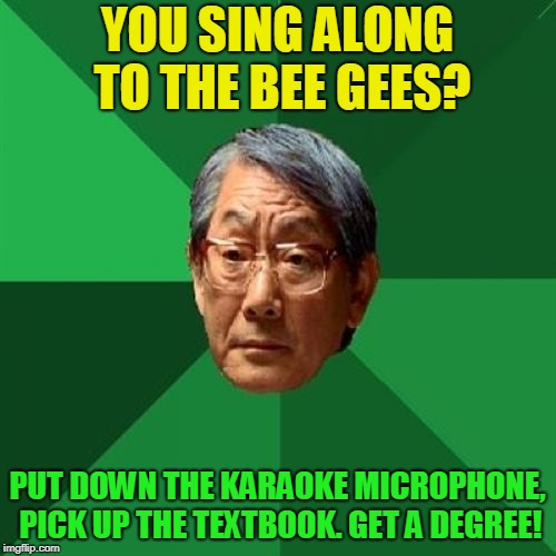 High Expectations Asian Father Meme | YOU SING ALONG TO THE BEE GEES? PUT DOWN THE KARAOKE MICROPHONE, PICK UP THE TEXTBOOK. GET A DEGREE! | image tagged in memes,high expectations asian father | made w/ Imgflip meme maker
