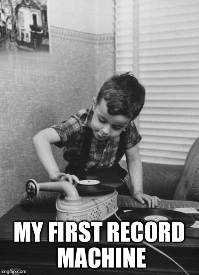 Playing vinyl records | MY FIRST RECORD MACHINE | image tagged in playing vinyl records | made w/ Imgflip meme maker