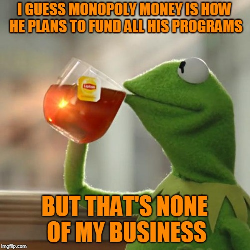 But Thats None Of My Business Meme | I GUESS MONOPOLY MONEY IS HOW HE PLANS TO FUND ALL HIS PROGRAMS BUT THAT'S NONE OF MY BUSINESS | image tagged in memes,but thats none of my business,kermit the frog | made w/ Imgflip meme maker