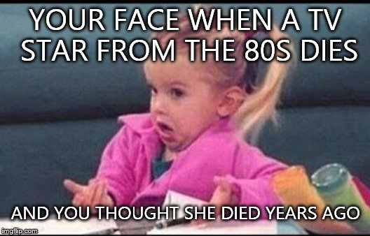 Confused michelle | YOUR FACE WHEN A TV STAR FROM THE 80S DIES AND YOU THOUGHT SHE DIED YEARS AGO | image tagged in confused michelle | made w/ Imgflip meme maker