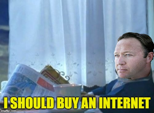If you can't beat them . . . |  I SHOULD BUY AN INTERNET | image tagged in memes,i should buy a boat cat,alex jones,infowars,internet | made w/ Imgflip meme maker