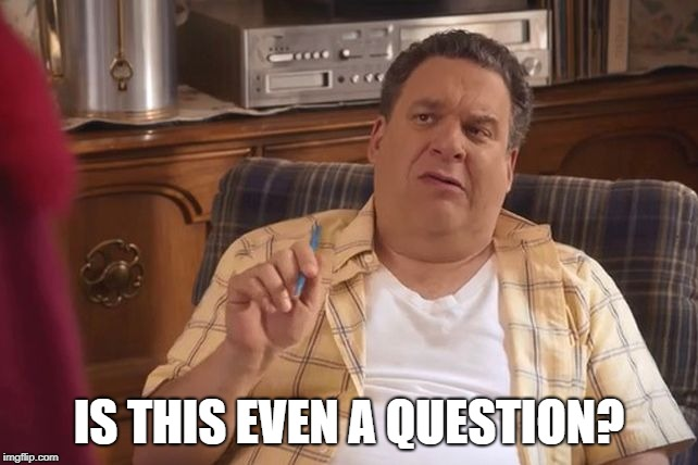 Murray Goldberg | IS THIS EVEN A QUESTION? | image tagged in murray goldberg | made w/ Imgflip meme maker