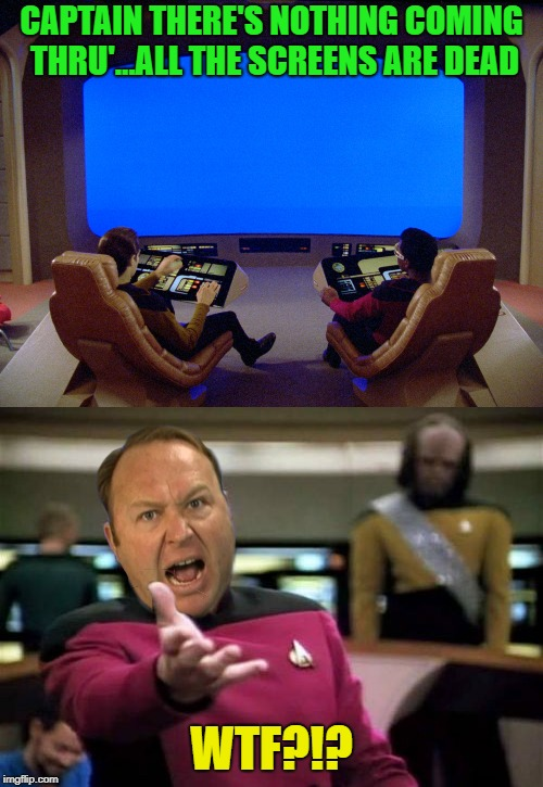 InfoTrek | CAPTAIN THERE'S NOTHING COMING THRU'...ALL THE SCREENS ARE DEAD WTF?!? | image tagged in alex jones,infowars,internet,star trek,picard wtf | made w/ Imgflip meme maker