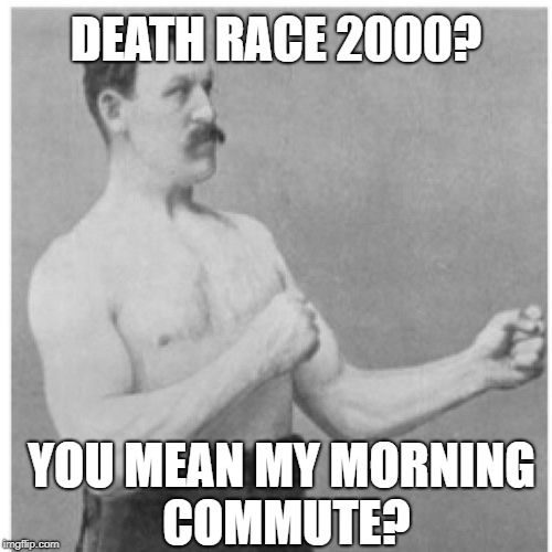 Going to work |  DEATH RACE 2000? YOU MEAN MY MORNING COMMUTE? | image tagged in memes,overly manly man,driving,rat race | made w/ Imgflip meme maker