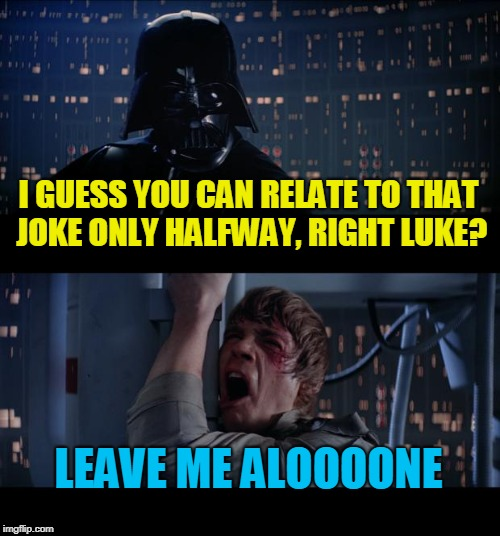 Star Wars No Meme | I GUESS YOU CAN RELATE TO THAT JOKE ONLY HALFWAY, RIGHT LUKE? LEAVE ME ALOOOONE | image tagged in memes,star wars no | made w/ Imgflip meme maker