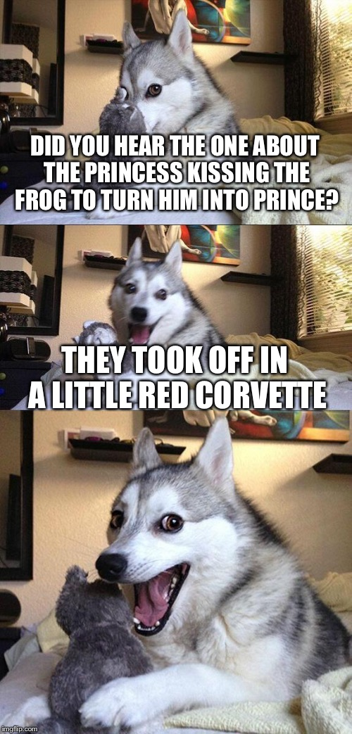 Bad Pun Dog Meme | DID YOU HEAR THE ONE ABOUT THE PRINCESS KISSING THE FROG TO TURN HIM INTO PRINCE? THEY TOOK OFF IN A LITTLE RED CORVETTE | image tagged in memes,bad pun dog | made w/ Imgflip meme maker