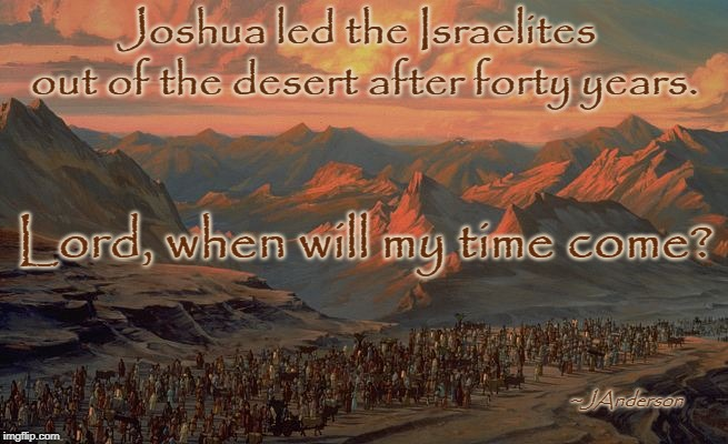 Joshua led the Israelites Lord, when will my time come? out of the desert after forty years. ~JAnderson | image tagged in desert | made w/ Imgflip meme maker