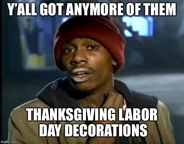 Y'all Got Any More Of That Meme | Y'ALL GOT ANYMORE OF THEM THANKSGIVING LABOR DAY DECORATIONS | image tagged in memes,y'all got any more of that | made w/ Imgflip meme maker
