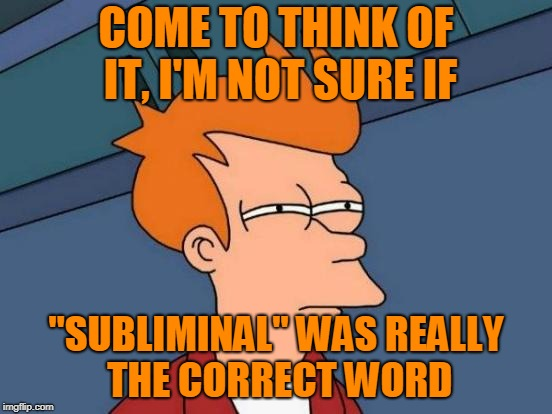 "Futurama Fry Meme | COME TO THINK OF IT, I'M NOT SURE IF ""SUBLIMINAL"" WAS REALLY THE CORRECT WORD 