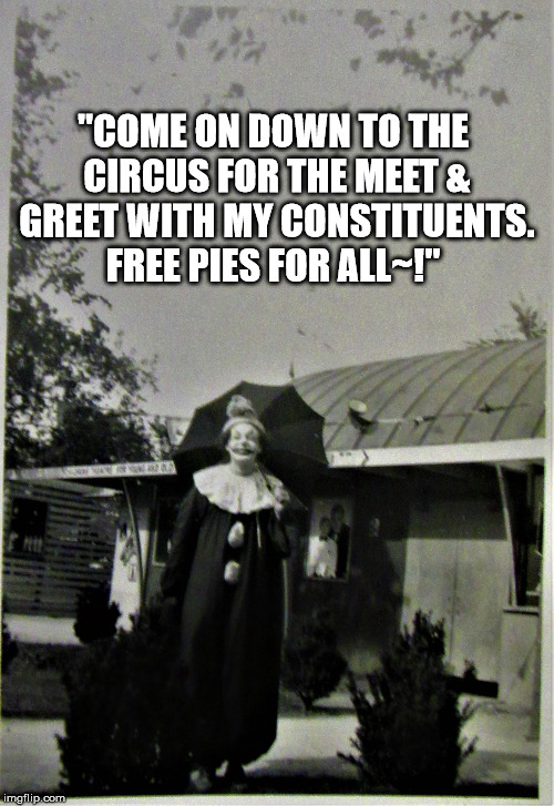 "what the clowns in Congress do on their breaks | ""COME ON DOWN TO THE CIRCUS FOR THE MEET & GREET WITH MY CONSTITUENTS. FREE PIES FOR ALL~!"" 