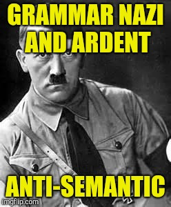 Adolf Hitler | GRAMMAR NAZI AND ARDENT ANTI-SEMANTIC | image tagged in adolf hitler | made w/ Imgflip meme maker