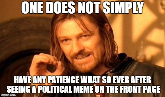 Enough with the political memes, PLEASE! | ONE DOES NOT SIMPLY HAVE ANY PATIENCE WHAT SO EVER AFTER SEEING A POLITICAL MEME ON THE FRONT PAGE | image tagged in memes,one does not simply,doctordoomsday180,political meme,political,patience | made w/ Imgflip meme maker