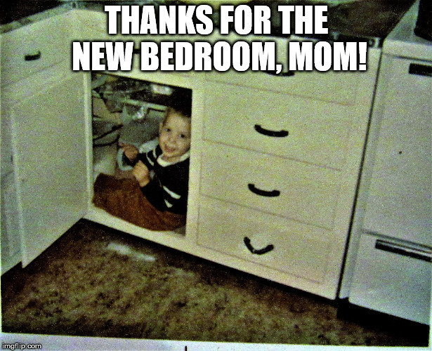When there are too many kids... | THANKS FOR THE NEW BEDROOM, MOM! | image tagged in organizedkid,house,kid,kitchen | made w/ Imgflip meme maker
