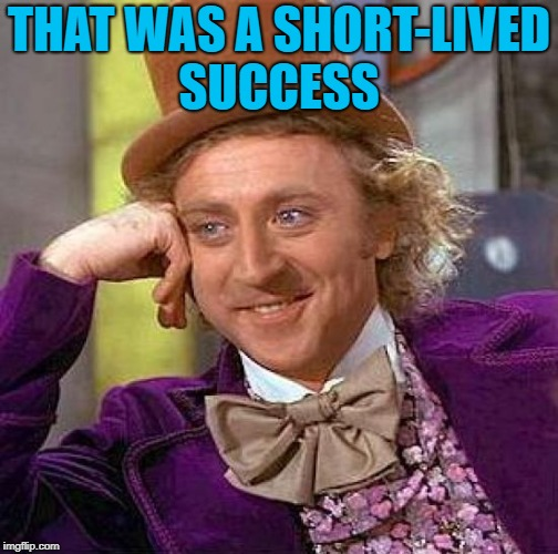 Creepy Condescending Wonka Meme | THAT WAS A SHORT-LIVED SUCCESS | image tagged in memes,creepy condescending wonka | made w/ Imgflip meme maker