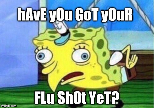 Mocking Spongebob Meme | hAvE yOu GoT yOuR FLu ShOt YeT? | image tagged in memes,mocking spongebob | made w/ Imgflip meme maker