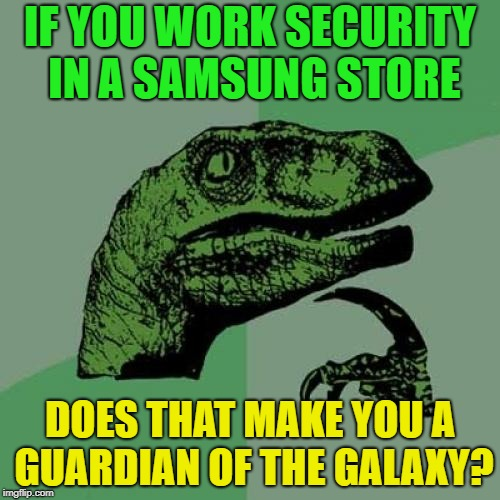 Sweeeeeeeeeeeet | IF YOU WORK SECURITY IN A SAMSUNG STORE DOES THAT MAKE YOU A GUARDIAN OF THE GALAXY? | image tagged in memes,philosoraptor,funny,samsung,guardians of the galaxy | made w/ Imgflip meme maker