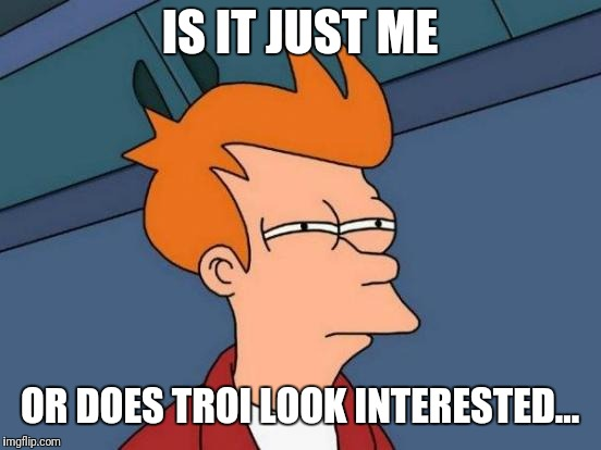 IS IT JUST ME OR DOES TROI LOOK INTERESTED... | image tagged in memes,futurama fry | made w/ Imgflip meme maker
