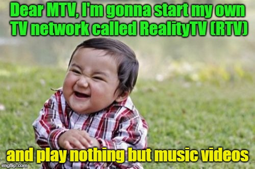 HA, SO THERE !!! | Dear MTV, I'm gonna start my own TV network called RealityTV (RTV) and play nothing but music videos | image tagged in memes,evil toddler,funny,mtv | made w/ Imgflip meme maker
