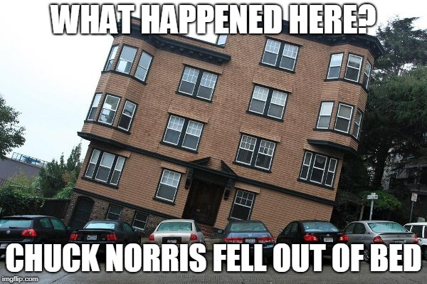 Chuck Norris: What Happened Here? | WHAT HAPPENED HERE? CHUCK NORRIS FELL OUT OF BED | image tagged in chuck norris,house,memes,funny memes | made w/ Imgflip meme maker